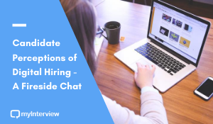 Candidate Perceptions of Digital Hiring - A Fireside Chat by myInterview